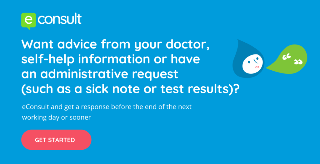 Want advice from your doctor, self-help information or have an administrative request (such as a sick note or test results)?  eConsult and get a response before the end of the next working day or sooner